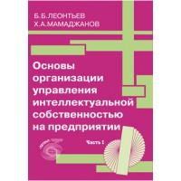 Основы организации управления интеллектуальной собственностью на предприятии. Часть 1. Б.Б.Леонтьев, Х.А.Мамаджанов