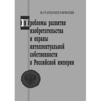 Проблемы развития изобретательства и охраны интеллектуальной собственности в Российской Империи. А.П. Колесников